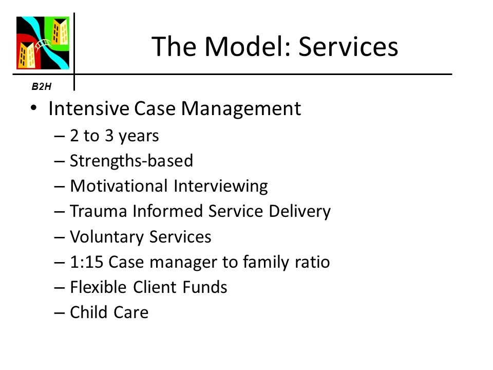 B2H The Model: Services Intensive Case Management – 2 to 3 years – Strengths-based – Motivational Interviewing – Trauma Informed Service Delivery – Voluntary Services – 1:15 Case manager to family ratio – Flexible Client Funds – Child Care