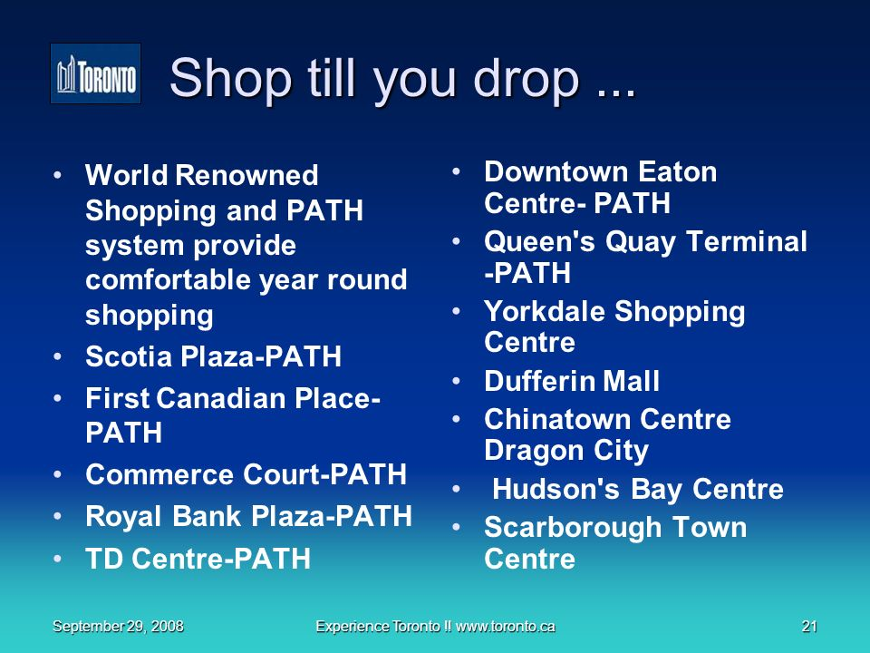 September 29, 2008Experience Toronto !. www.toronto.ca21 Shop till you drop...