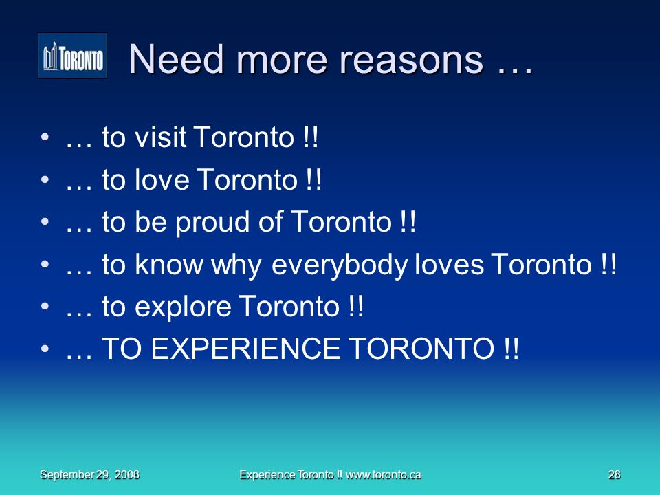 September 29, 2008Experience Toronto !. www.toronto.ca28 Need more reasons … … to visit Toronto !.