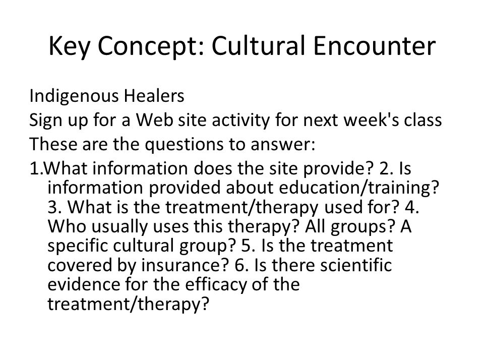 Key Concept: Cultural Encounter Indigenous Healers Sign up for a Web site activity for next week s class These are the questions to answer: 1.What information does the site provide.