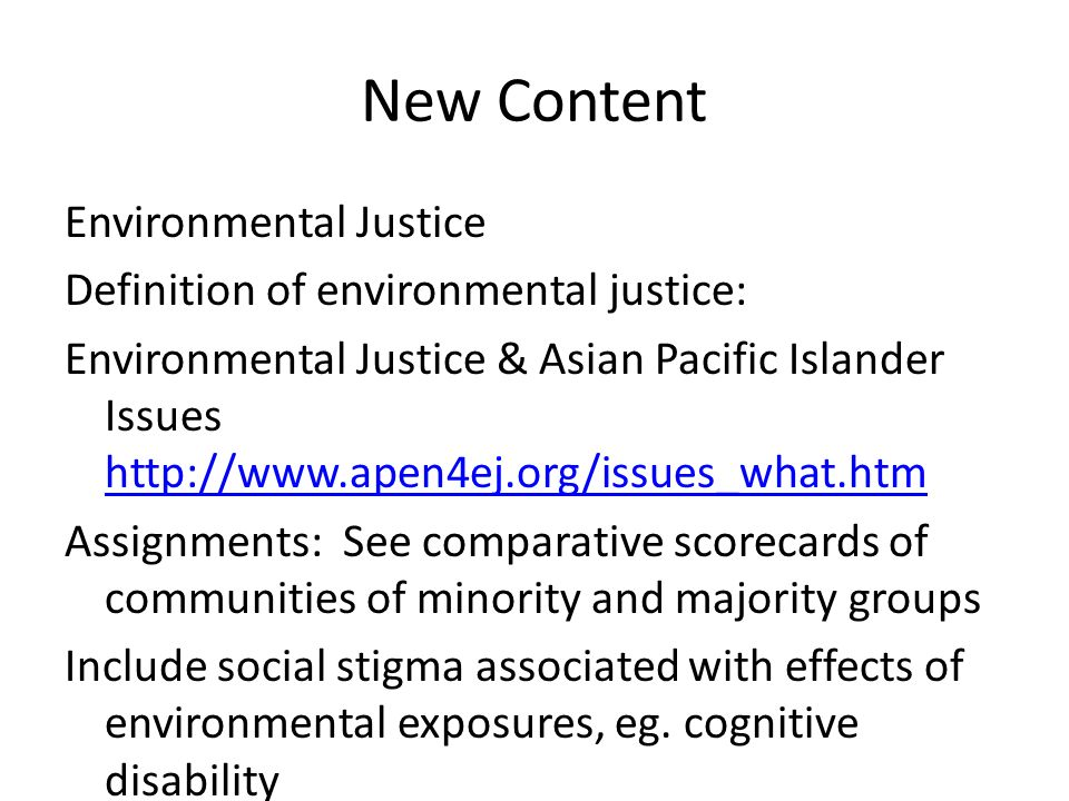 New Content Environmental Justice Definition of environmental justice: Environmental Justice & Asian Pacific Islander Issues     Assignments: See comparative scorecards of communities of minority and majority groups Include social stigma associated with effects of environmental exposures, eg.