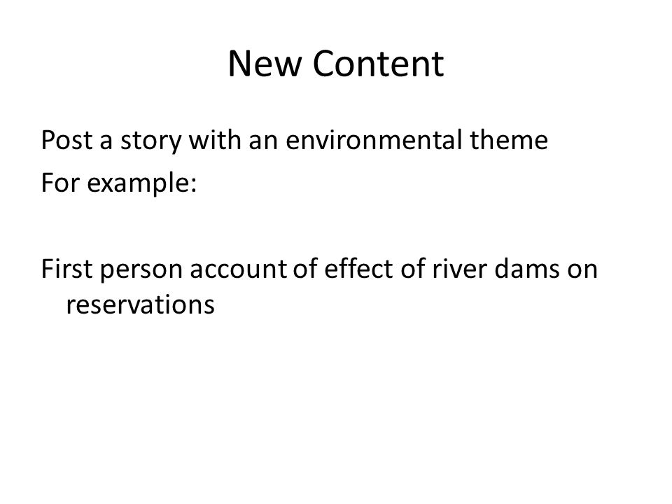 New Content Post a story with an environmental theme For example: First person account of effect of river dams on reservations