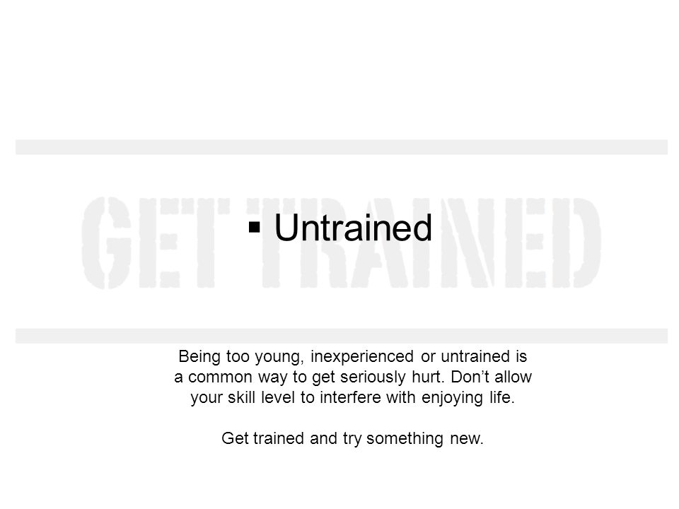 Untrained Being too young, inexperienced or untrained is a common way to get seriously hurt.