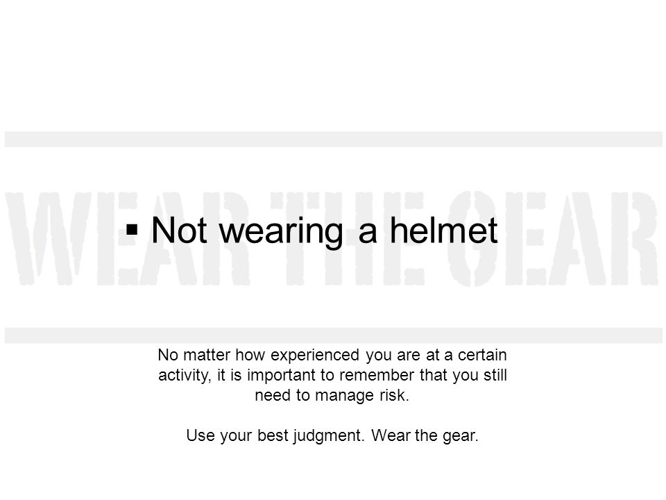 Not wearing a helmet No matter how experienced you are at a certain activity, it is important to remember that you still need to manage risk.