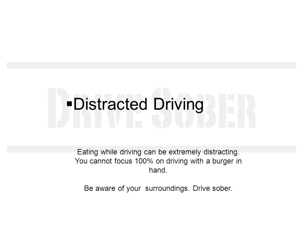 Distracted Driving Eating while driving can be extremely distracting.