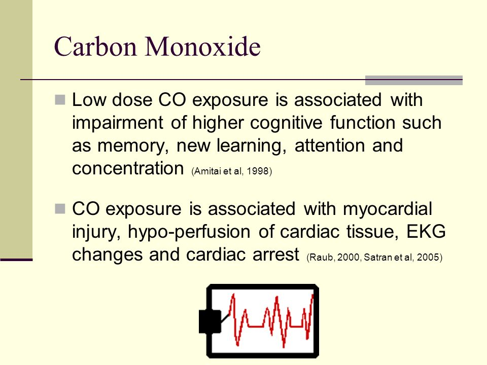 Carbon Monoxide Low dose CO exposure is associated with impairment of higher cognitive function such as memory, new learning, attention and concentration (Amitai et al, 1998) CO exposure is associated with myocardial injury, hypo-perfusion of cardiac tissue, EKG changes and cardiac arrest (Raub, 2000, Satran et al, 2005)