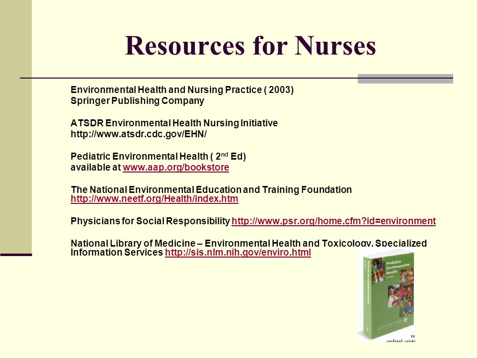 Resources for Nurses Environmental Health and Nursing Practice ( 2003) Springer Publishing Company ATSDR Environmental Health Nursing Initiative http://www.atsdr.cdc.gov/EHN/ Pediatric Environmental Health ( 2 nd Ed) available at www.aap.org/bookstorewww.aap.org/bookstore The National Environmental Education and Training Foundation http://www.neetf.org/Health/index.htm http://www.neetf.org/Health/index.htm Physicians for Social Responsibility http://www.psr.org/home.cfm id=environmenthttp://www.psr.org/home.cfm id=environment National Library of Medicine – Environmental Health and Toxicology, Specialized Information Services http://sis.nlm.nih.gov/enviro.htmlhttp://sis.nlm.nih.gov/enviro.html