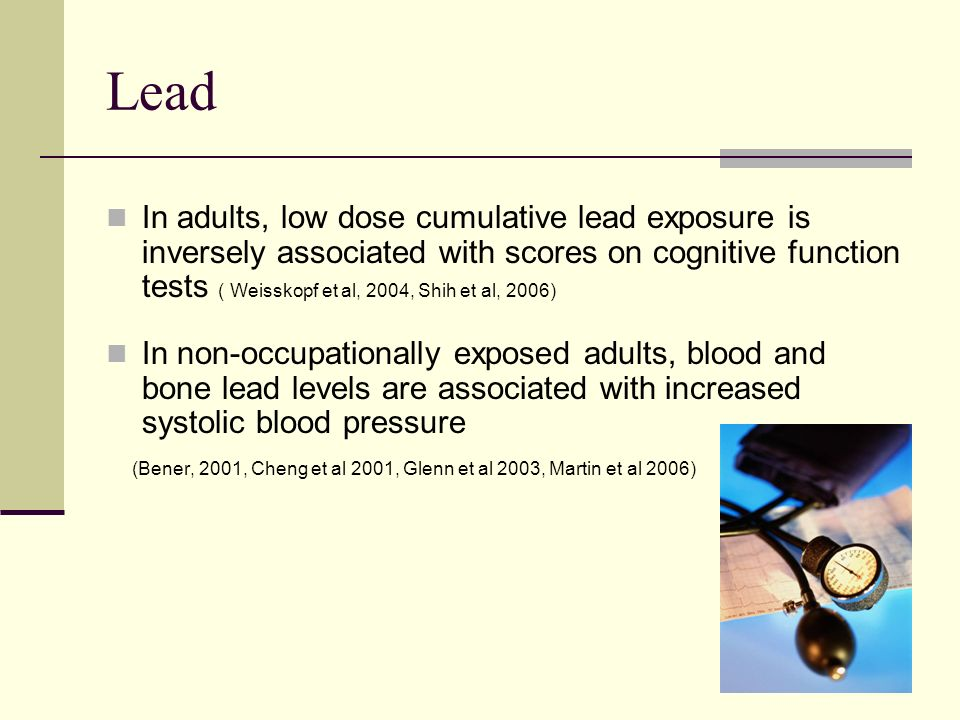 Lead In adults, low dose cumulative lead exposure is inversely associated with scores on cognitive function tests ( Weisskopf et al, 2004, Shih et al, 2006) In non-occupationally exposed adults, blood and bone lead levels are associated with increased systolic blood pressure (Bener, 2001, Cheng et al 2001, Glenn et al 2003, Martin et al 2006)