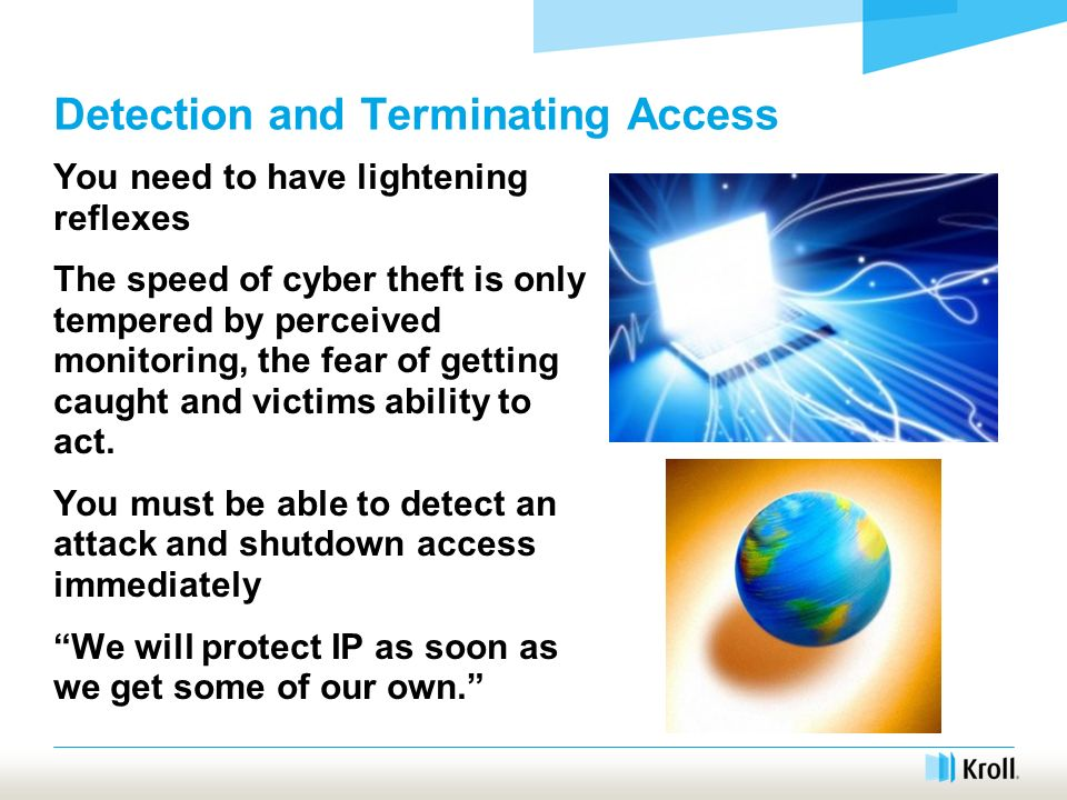 Detection and Terminating Access You need to have lightening reflexes The speed of cyber theft is only tempered by perceived monitoring, the fear of getting caught and victims ability to act.