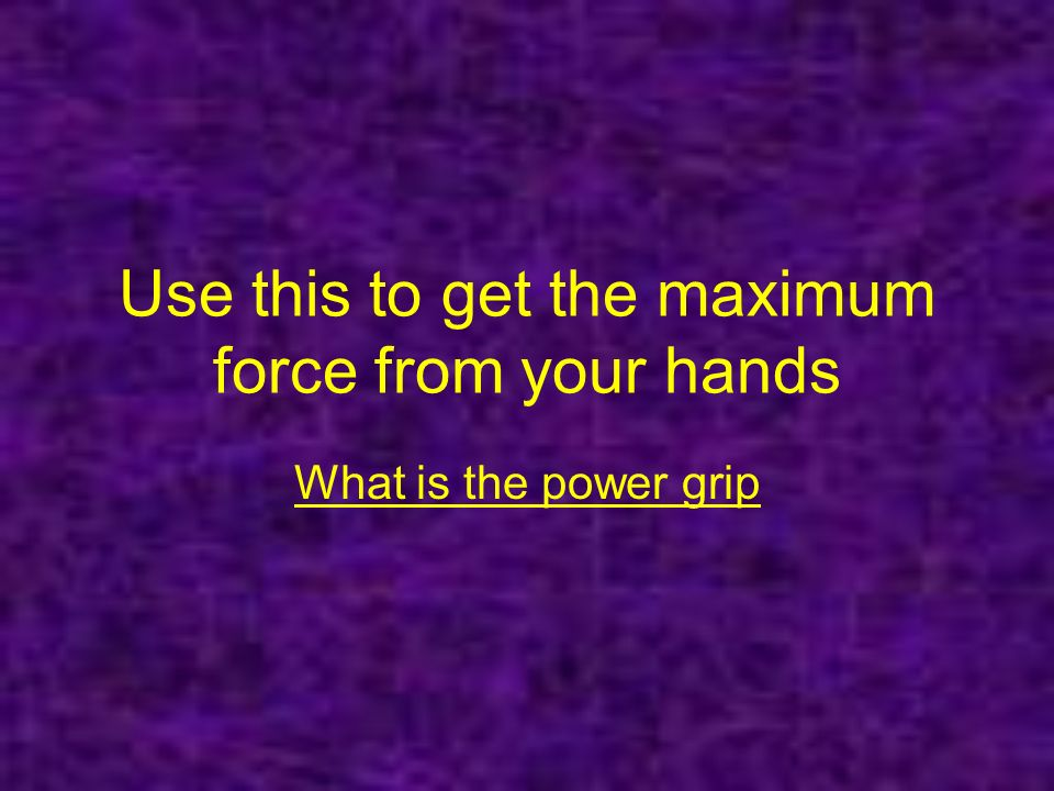 Use this to get the maximum force from your hands What is the power grip