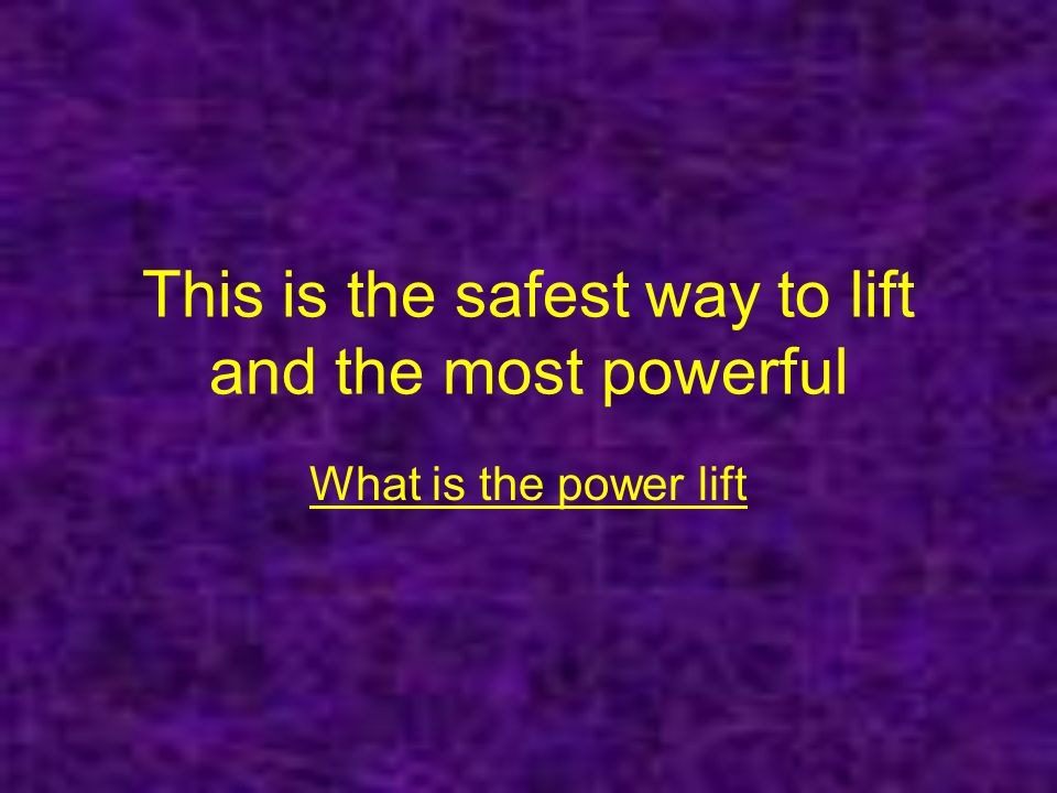 This is the safest way to lift and the most powerful What is the power lift