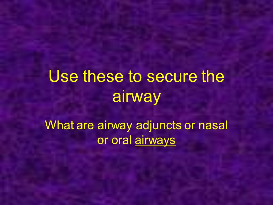 Use these to secure the airway What are airway adjuncts or nasal or oral airwaysairways