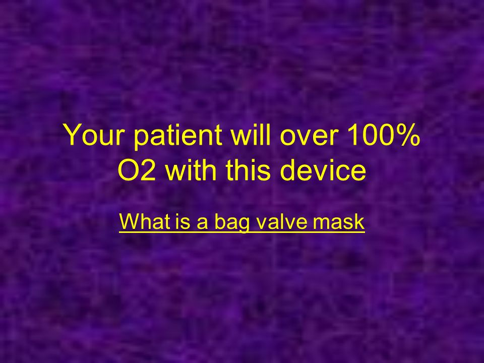 Your patient will over 100% O2 with this device What is a bag valve mask