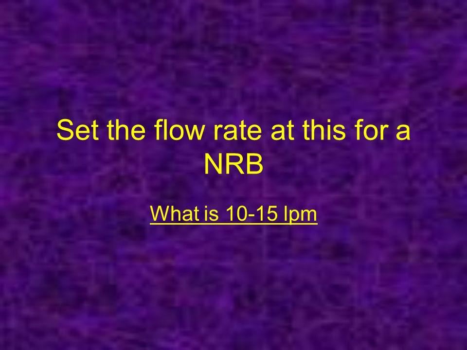 Set the flow rate at this for a NRB What is 10-15 lpm
