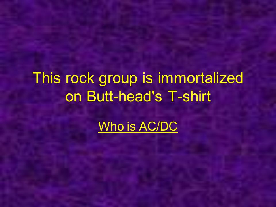 This rock group is immortalized on Butt-head s T-shirt Who is AC/DC