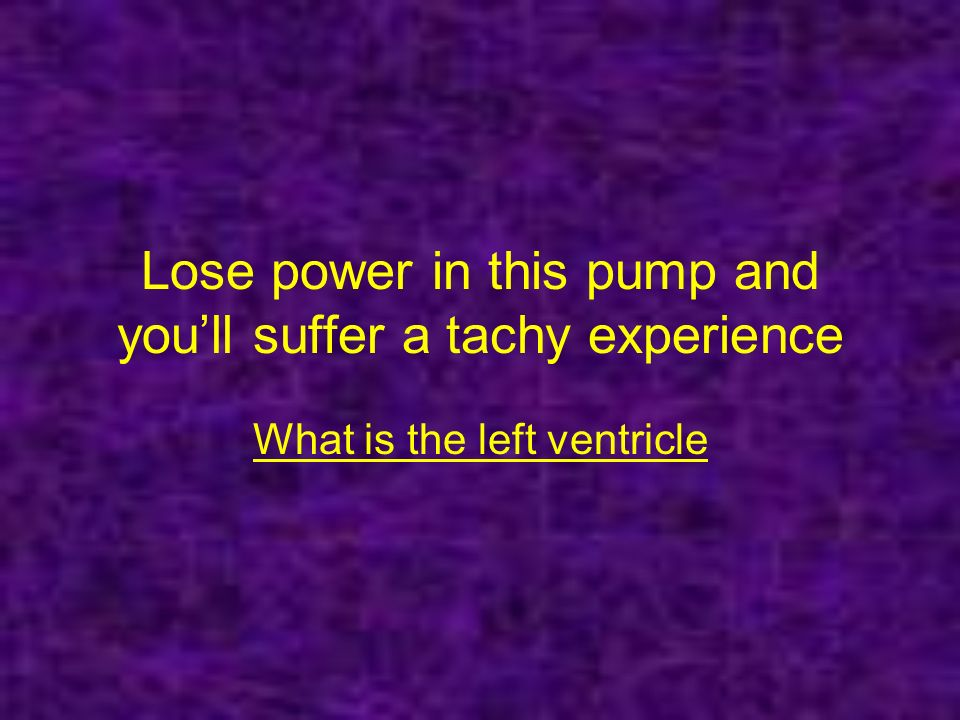 Lose power in this pump and youll suffer a tachy experience What is the left ventricle