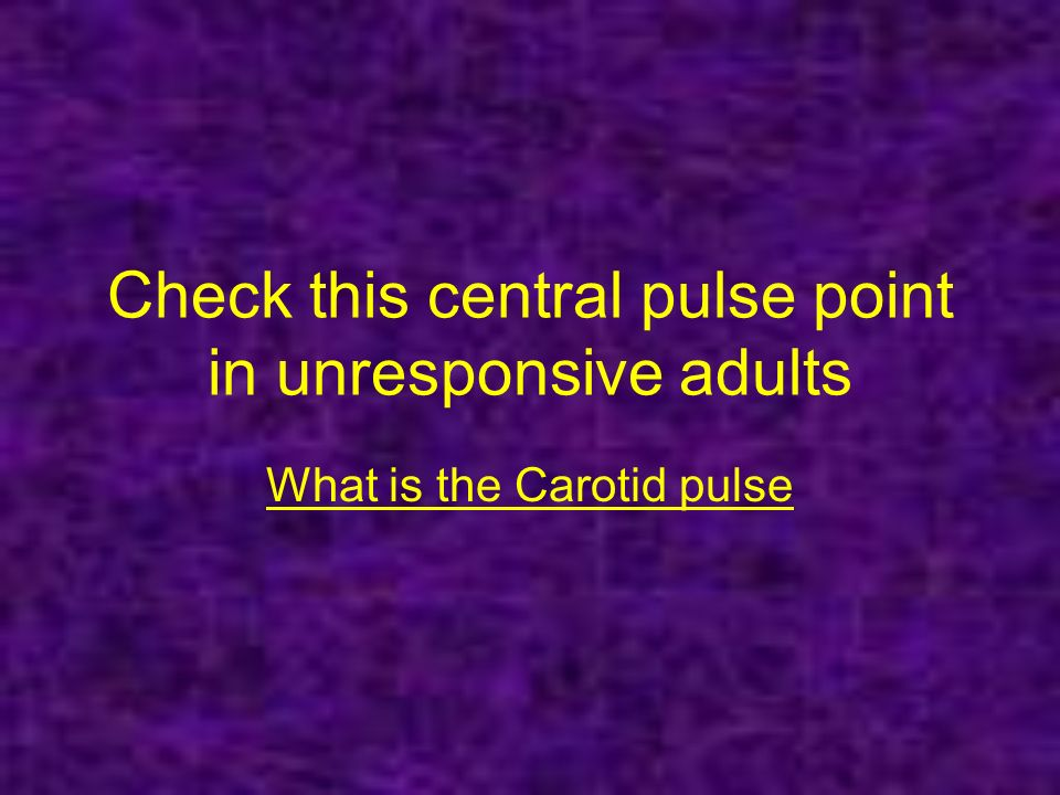 Check this central pulse point in unresponsive adults What is the Carotid pulse