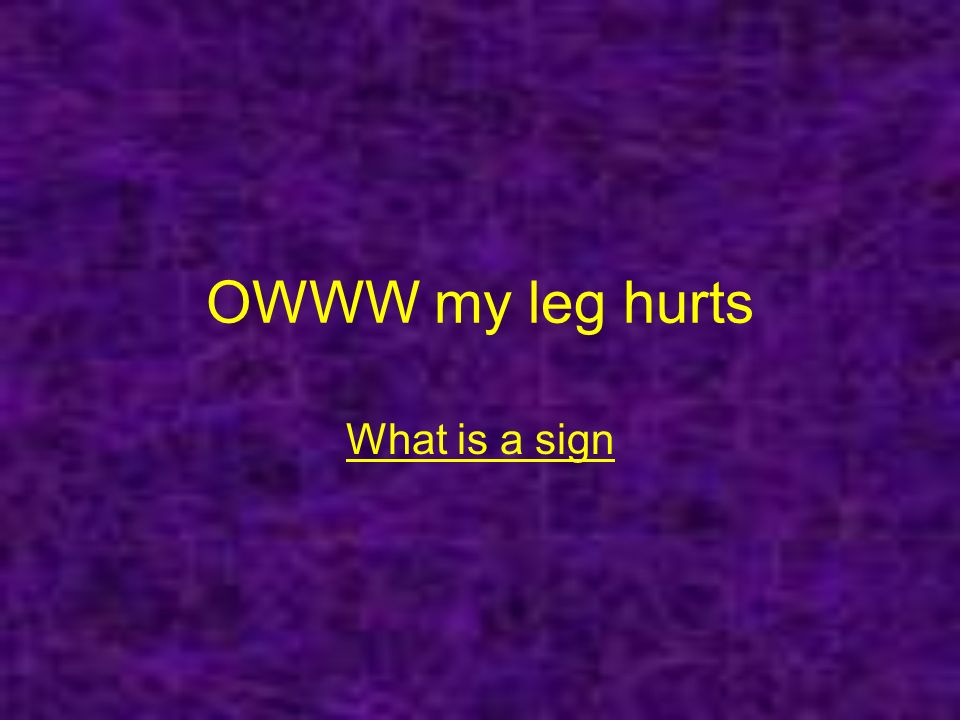 OWWW my leg hurts What is a sign