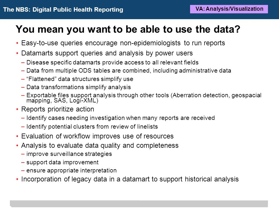 The NBS: Digital Public Health Reporting VA: Analysis/Visualization You mean you want to be able to use the data.