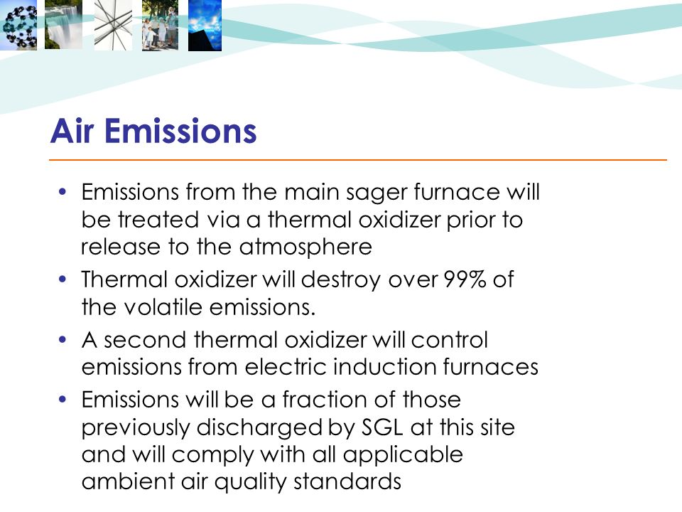 Air Emissions Emissions from the main sager furnace will be treated via a thermal oxidizer prior to release to the atmosphere Thermal oxidizer will destroy over 99% of the volatile emissions.