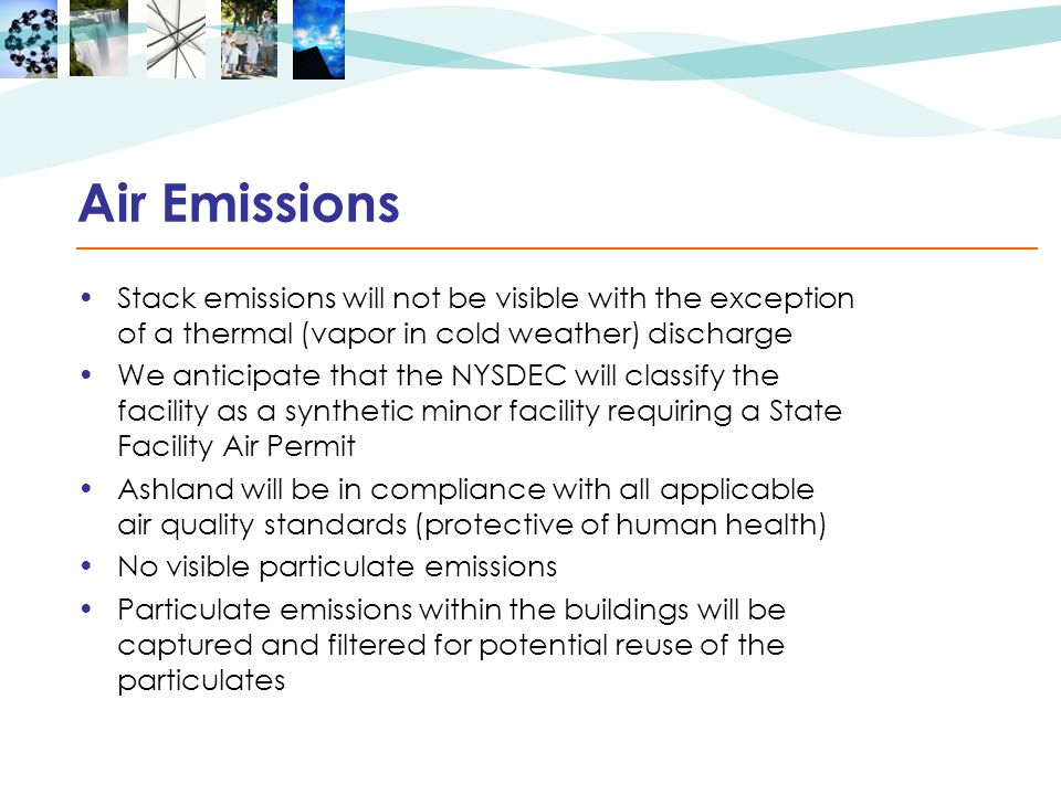 Air Emissions Stack emissions will not be visible with the exception of a thermal (vapor in cold weather) discharge We anticipate that the NYSDEC will classify the facility as a synthetic minor facility requiring a State Facility Air Permit Ashland will be in compliance with all applicable air quality standards (protective of human health) No visible particulate emissions Particulate emissions within the buildings will be captured and filtered for potential reuse of the particulates