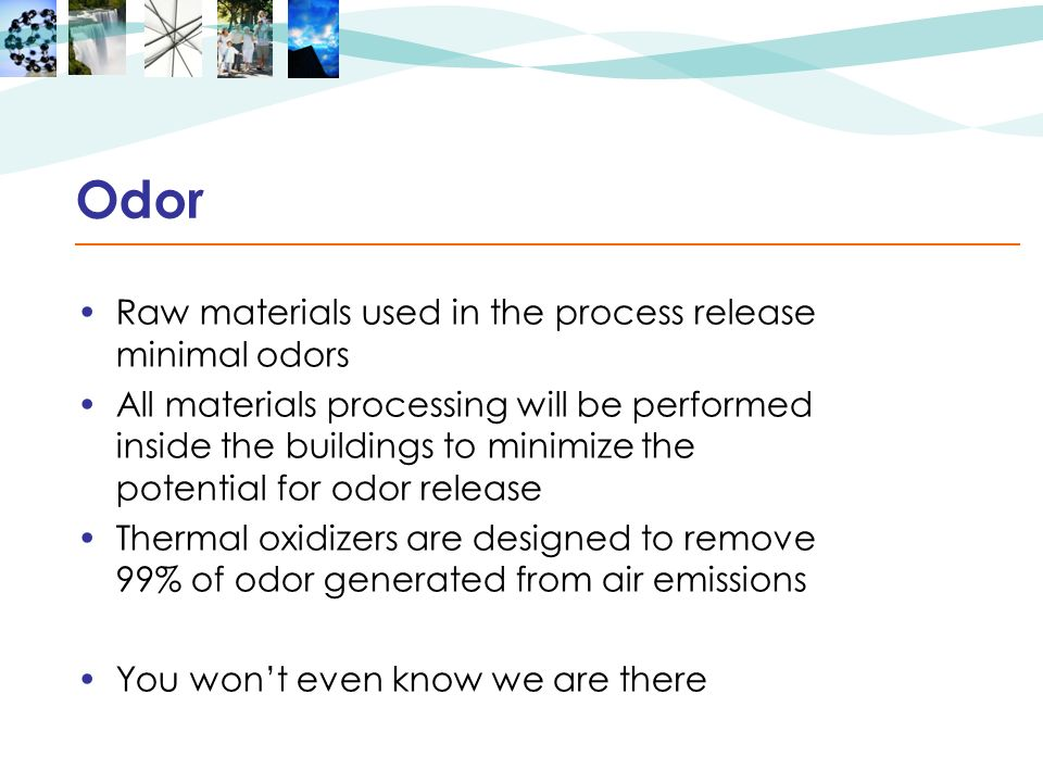 Odor Raw materials used in the process release minimal odors All materials processing will be performed inside the buildings to minimize the potential for odor release Thermal oxidizers are designed to remove 99% of odor generated from air emissions You wont even know we are there