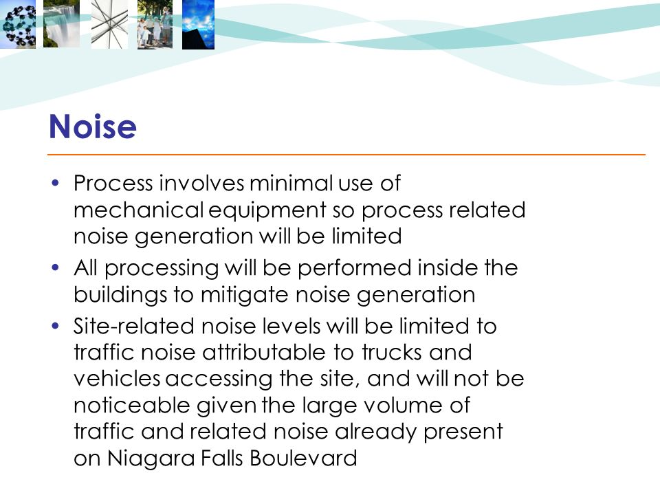 Noise Process involves minimal use of mechanical equipment so process related noise generation will be limited All processing will be performed inside the buildings to mitigate noise generation Site-related noise levels will be limited to traffic noise attributable to trucks and vehicles accessing the site, and will not be noticeable given the large volume of traffic and related noise already present on Niagara Falls Boulevard