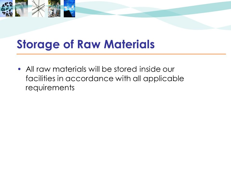 Storage of Raw Materials All raw materials will be stored inside our facilities in accordance with all applicable requirements