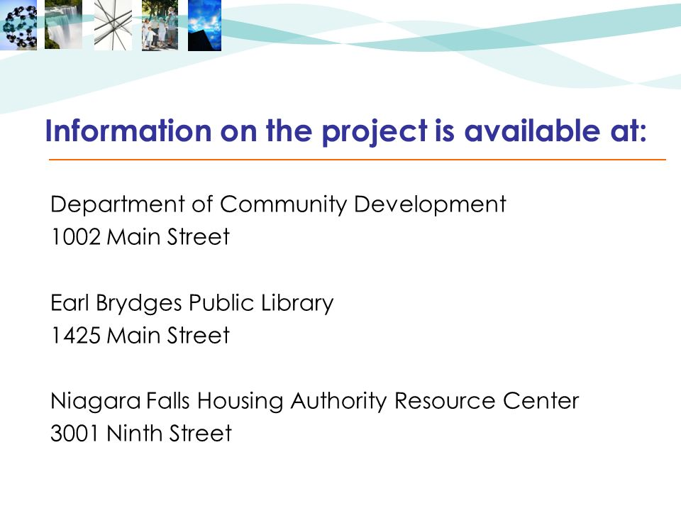 Information on the project is available at: Department of Community Development 1002 Main Street Earl Brydges Public Library 1425 Main Street Niagara Falls Housing Authority Resource Center 3001 Ninth Street