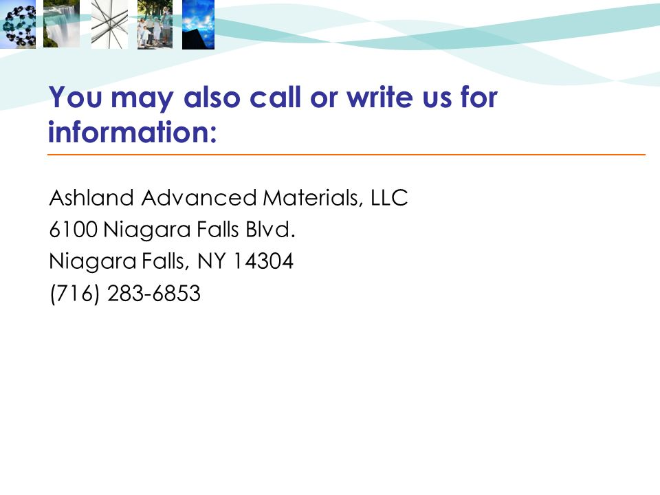 You may also call or write us for information: Ashland Advanced Materials, LLC 6100 Niagara Falls Blvd.