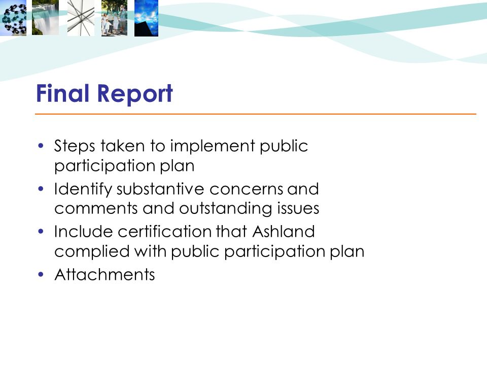 Final Report Steps taken to implement public participation plan Identify substantive concerns and comments and outstanding issues Include certification that Ashland complied with public participation plan Attachments