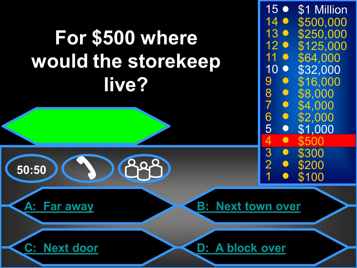 A: Far away C: Next door B: Next town over D: A block over 50: $1 Million $500,000 $250,000 $125,000 $64,000 $32,000 $16,000 $8,000 $4,000 $2,000 $1,000 $500 $300 $200 $100 For $500 where would the storekeep live