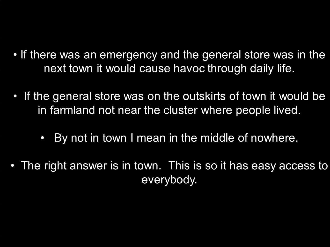 If there was an emergency and the general store was in the next town it would cause havoc through daily life.