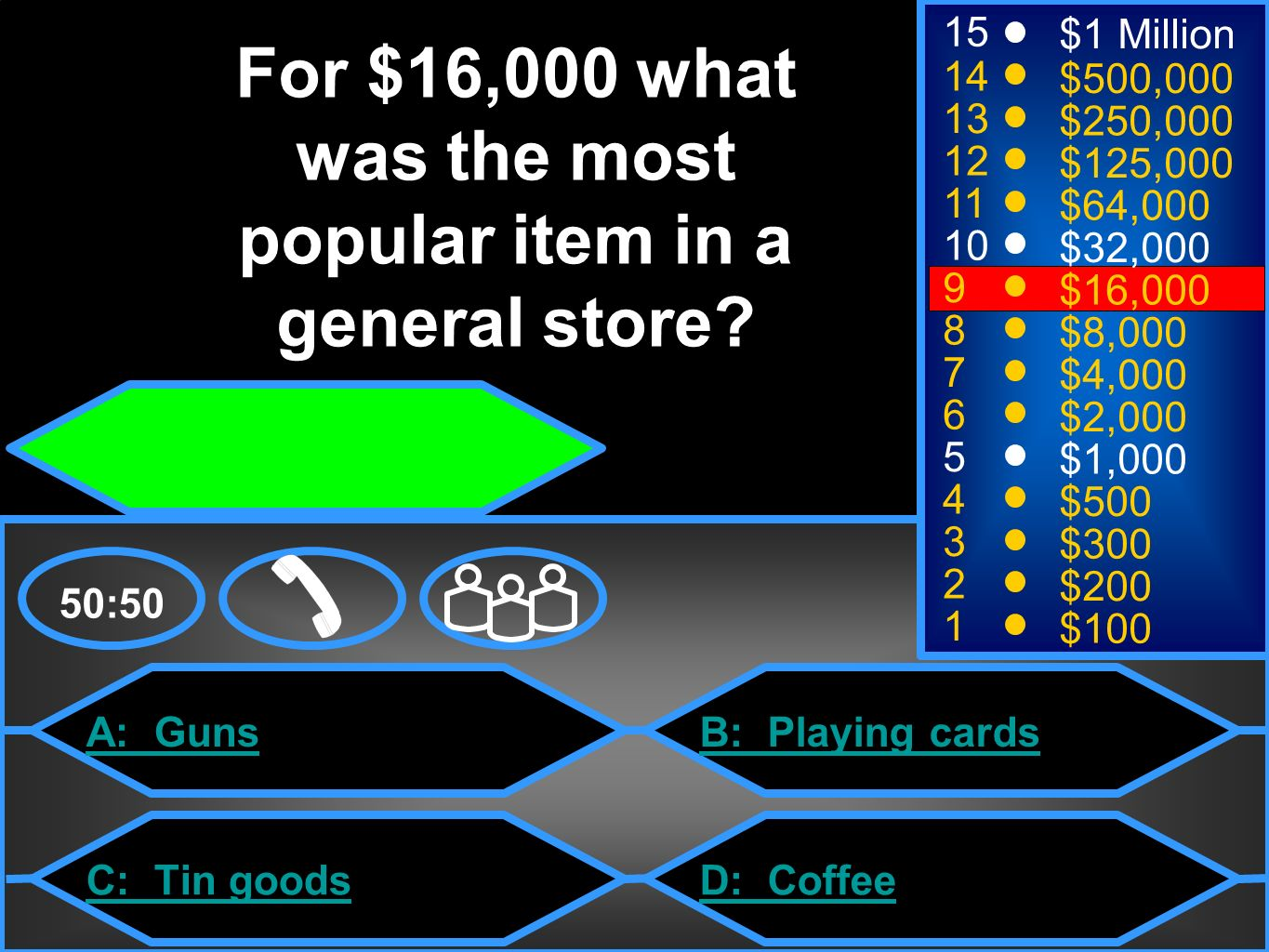 A: Guns C: Tin goods B: Playing cards D: Coffee 50: $1 Million $500,000 $250,000 $125,000 $64,000 $32,000 $16,000 $8,000 $4,000 $2,000 $1,000 $500 $300 $200 $100 For $16,000 what was the most popular item in a general store