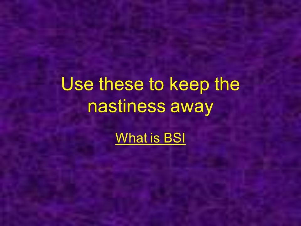 Use these to keep the nastiness away What is BSI