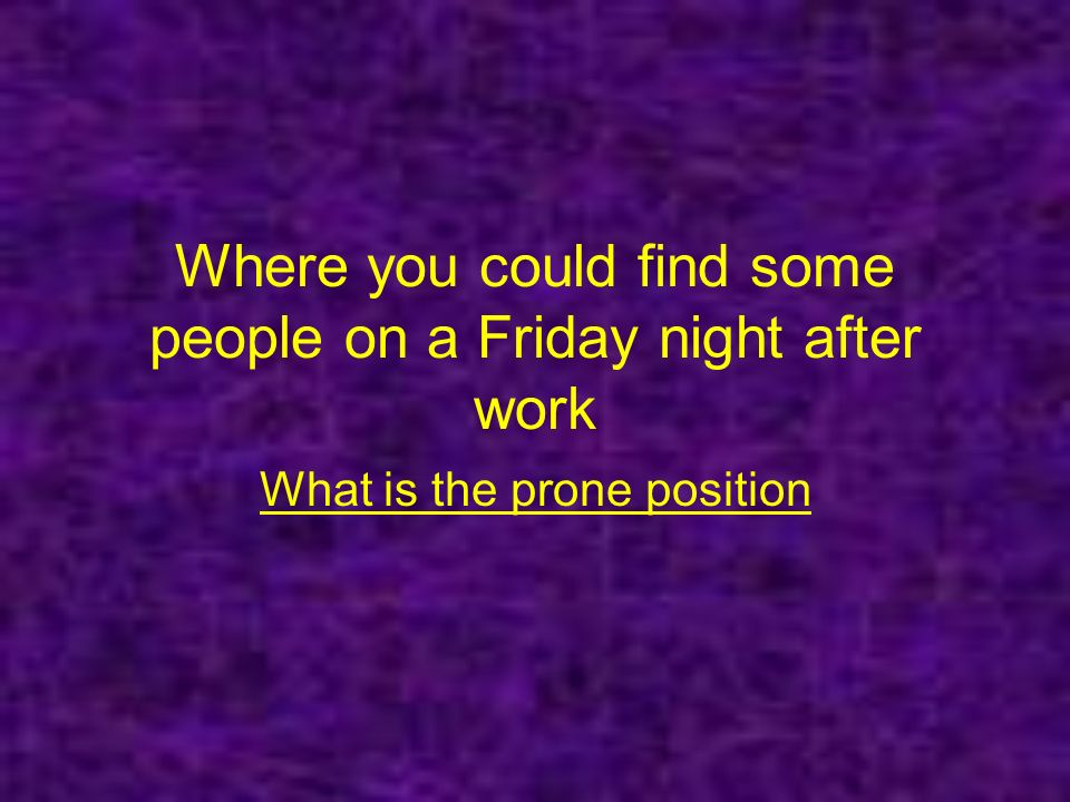 Where you could find some people on a Friday night after work What is the prone position