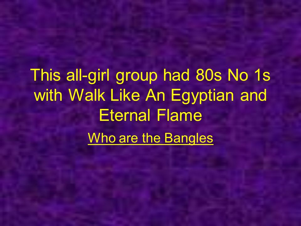 This all-girl group had 80s No 1s with Walk Like An Egyptian and Eternal Flame Who are the Bangles