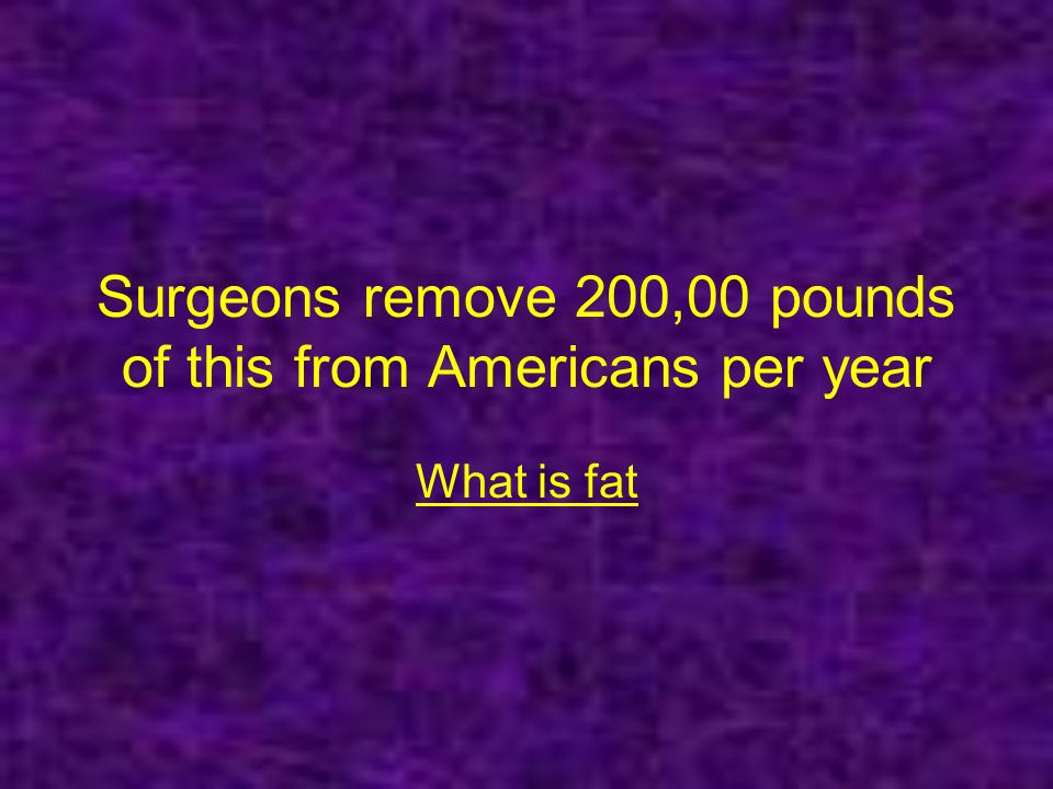 Surgeons remove 200,00 pounds of this from Americans per year What is fat