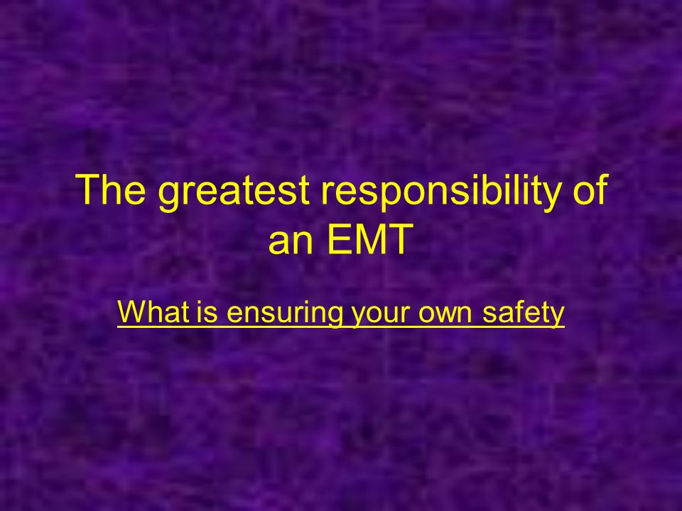 The greatest responsibility of an EMT What is ensuring your own safety