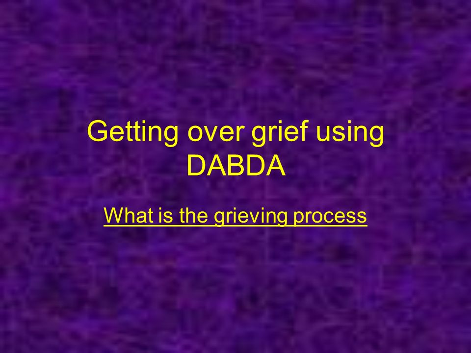 Getting over grief using DABDA What is the grieving process