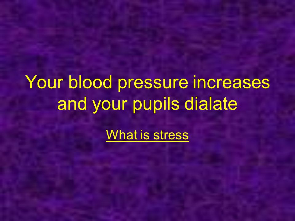 Your blood pressure increases and your pupils dialate What is stress