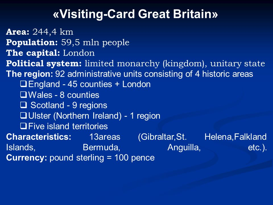 «Visiting-Card Great Britain» Area: 244,4 km Population: 59,5 mln people The capital: London Political system: limited monarchy (kingdom), unitary state The region: 92 administrative units consisting of 4 historic areas England - 45 counties + London Wales - 8 counties Scotland - 9 regions Ulster (Northern Ireland) - 1 region Five island territories Characteristics: 13areas (Gibraltar,St.