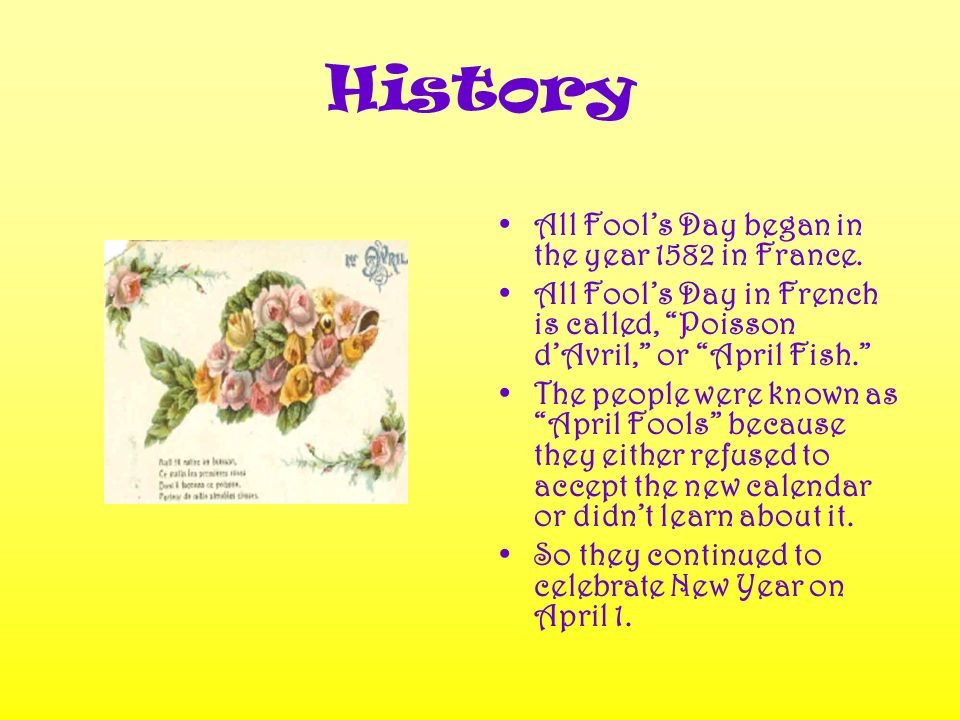 History All Fools Day began in the year 1582 in France.