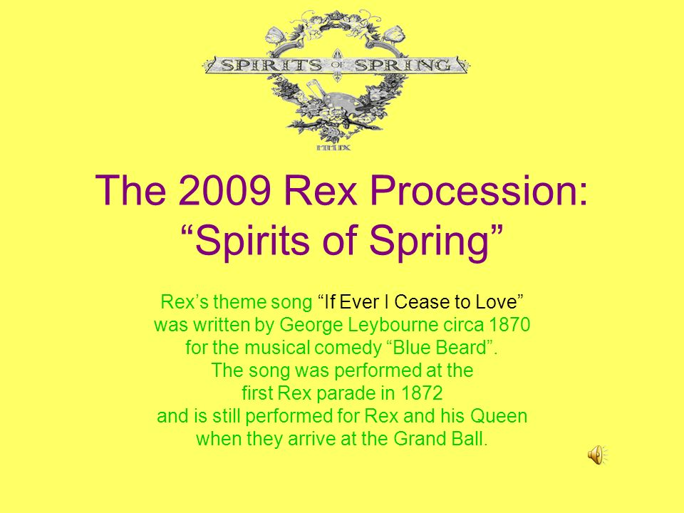 The 2009 Rex Procession: Spirits of Spring Rexs theme song If Ever I Cease to Love was written by George Leybourne circa 1870 for the musical comedy Blue Beard.