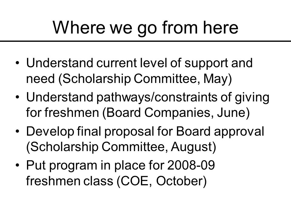 Where we go from here Understand current level of support and need (Scholarship Committee, May) Understand pathways/constraints of giving for freshmen (Board Companies, June) Develop final proposal for Board approval (Scholarship Committee, August) Put program in place for freshmen class (COE, October)