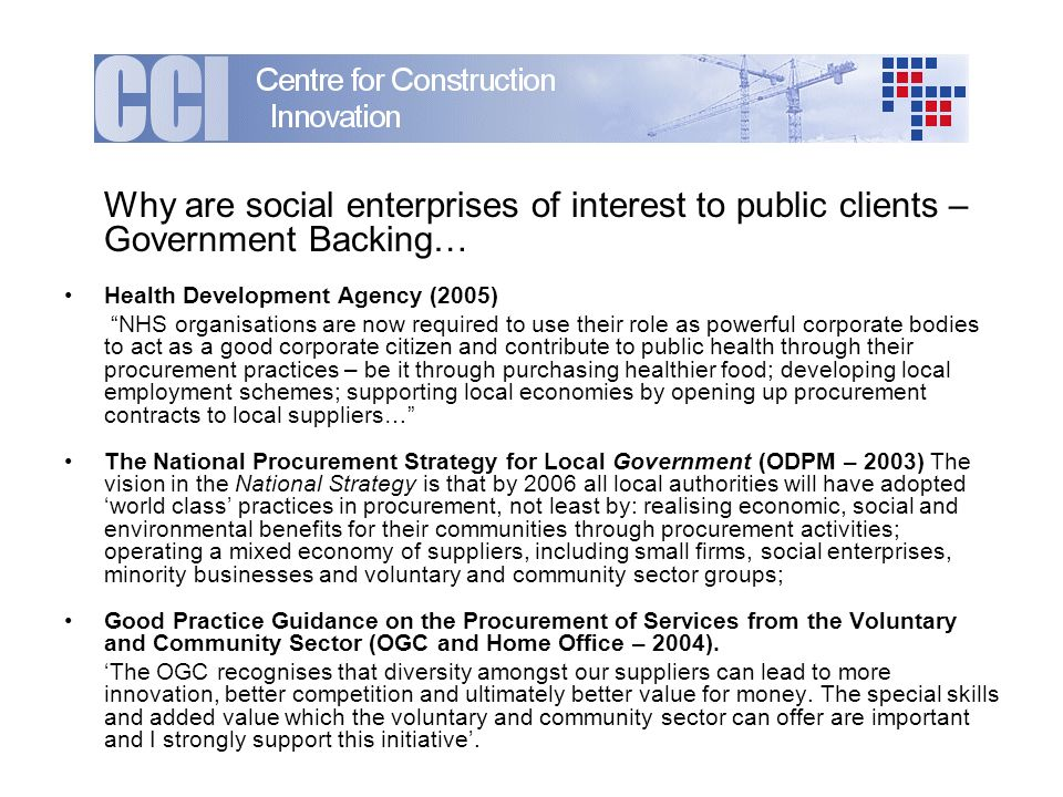 Why are social enterprises of interest to public clients – Government Backing… Health Development Agency (2005) NHS organisations are now required to use their role as powerful corporate bodies to act as a good corporate citizen and contribute to public health through their procurement practices – be it through purchasing healthier food; developing local employment schemes; supporting local economies by opening up procurement contracts to local suppliers… The National Procurement Strategy for Local Government (ODPM – 2003) The vision in the National Strategy is that by 2006 all local authorities will have adopted world class practices in procurement, not least by: realising economic, social and environmental benefits for their communities through procurement activities; operating a mixed economy of suppliers, including small firms, social enterprises, minority businesses and voluntary and community sector groups; Good Practice Guidance on the Procurement of Services from the Voluntary and Community Sector (OGC and Home Office – 2004).