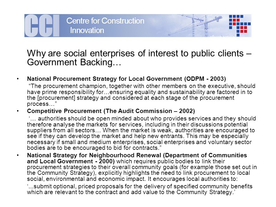 Why are social enterprises of interest to public clients – Government Backing… National Procurement Strategy for Local Government (ODPM ) The procurement champion, together with other members on the executive, should have prime responsibility for…ensuring equality and sustainability are factored in to the [procurement] strategy and considered at each stage of the procurement process… Competitive Procurement (The Audit Commission – 2002) … authorities should be open minded about who provides services and they should therefore analyse the markets for services, including in their discussions potential suppliers from all sectors… When the market is weak, authorities are encouraged to see if they can develop the market and help new entrants.