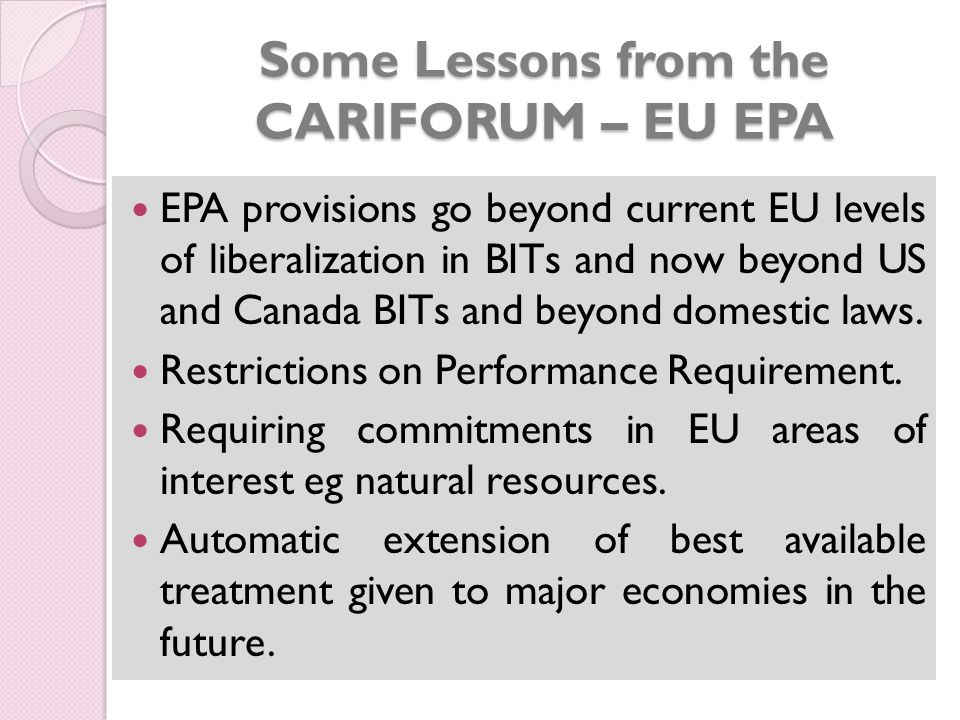 Some Lessons from the CARIFORUM – EU EPA EPA provisions go beyond current EU levels of liberalization in BITs and now beyond US and Canada BITs and beyond domestic laws.