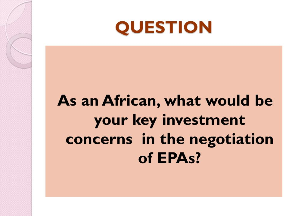 QUESTION As an African, what would be your key investment concerns in the negotiation of EPAs