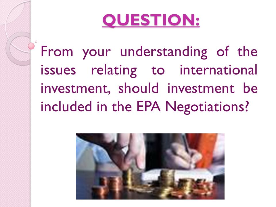 QUESTION: From your understanding of the issues relating to international investment, should investment be included in the EPA Negotiations